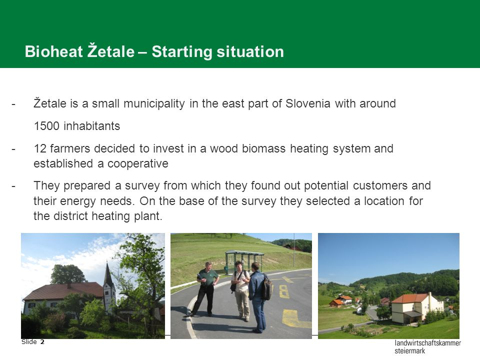 Slide 2 Bioheat Žetale – Starting situation -Žetale is a small municipality in the east part of Slovenia with around 1500 inhabitants -12 farmers decided to invest in a wood biomass heating system and established a cooperative -They prepared a survey from which they found out potential customers and their energy needs.