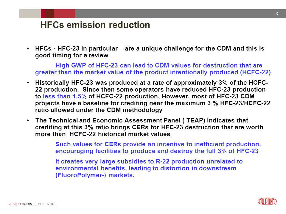 2/16/2014 DUPONT CONFIDENTIAL 3 HFCs emission reduction HFCs - HFC-23 in particular – are a unique challenge for the CDM and this is good timing for a review High GWP of HFC-23 can lead to CDM values for destruction that are greater than the market value of the product intentionally produced (HCFC-22) Historically HFC-23 was produced at a rate of approximately 3% of the HCFC- 22 production.