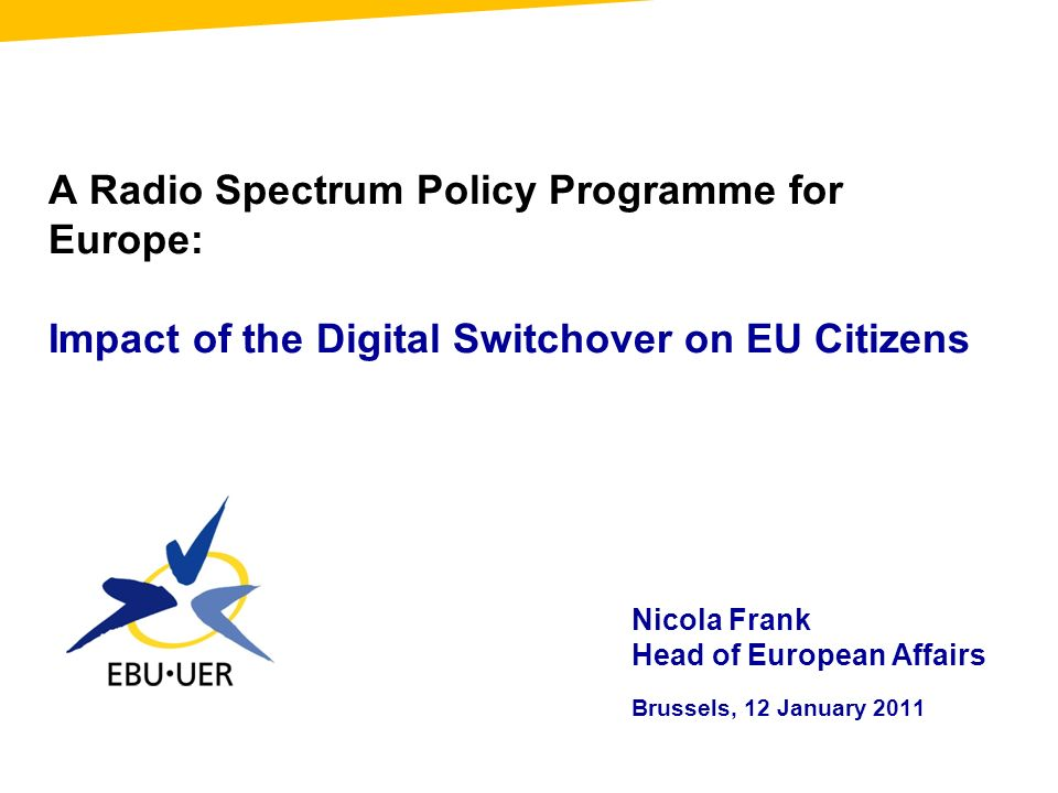 A Radio Spectrum Policy Programme for Europe: Impact of the Digital Switchover on EU Citizens Nicola Frank Head of European Affairs Brussels, 12 January 2011