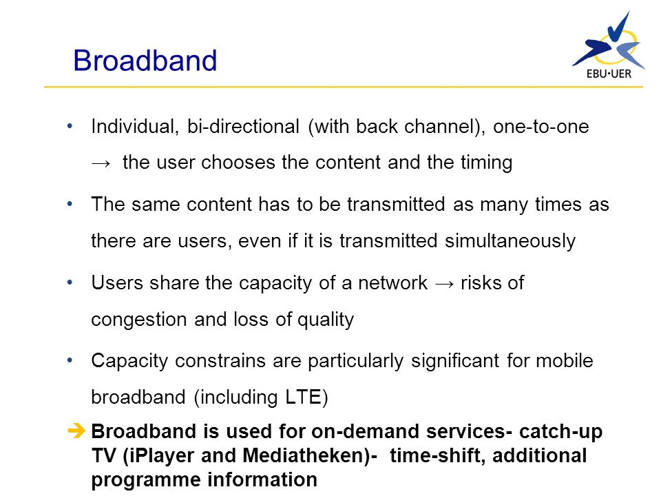 Broadband Individual, bi-directional (with back channel), one-to-one the user chooses the content and the timing The same content has to be transmitted as many times as there are users, even if it is transmitted simultaneously Users share the capacity of a network risks of congestion and loss of quality Capacity constrains are particularly significant for mobile broadband (including LTE) Broadband is used for on-demand services- catch-up TV (iPlayer and Mediatheken)- time-shift, additional programme information