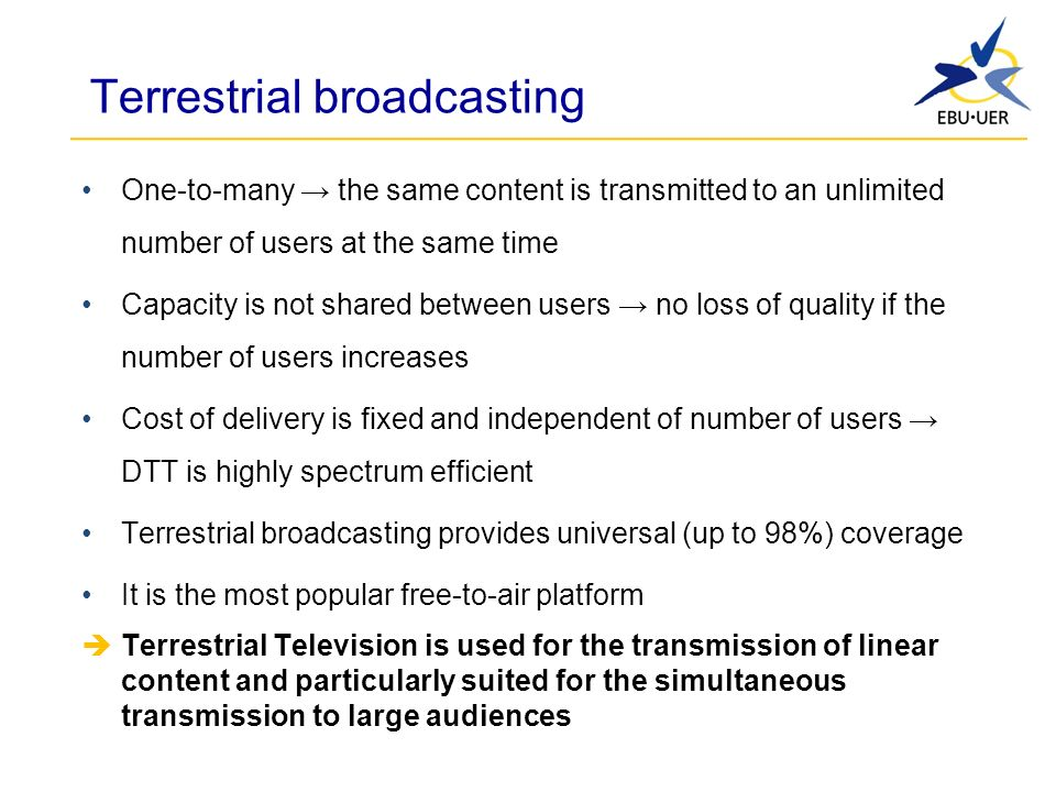 Terrestrial broadcasting One-to-many the same content is transmitted to an unlimited number of users at the same time Capacity is not shared between users no loss of quality if the number of users increases Cost of delivery is fixed and independent of number of users DTT is highly spectrum efficient Terrestrial broadcasting provides universal (up to 98%) coverage It is the most popular free-to-air platform Terrestrial Television is used for the transmission of linear content and particularly suited for the simultaneous transmission to large audiences