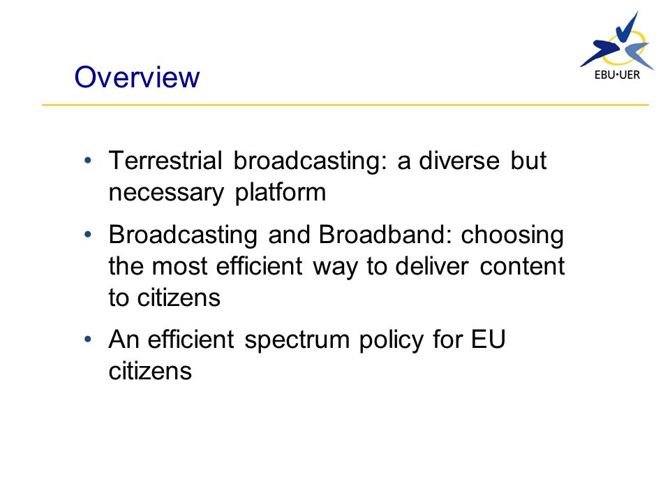 Overview Terrestrial broadcasting: a diverse but necessary platform Broadcasting and Broadband: choosing the most efficient way to deliver content to citizens An efficient spectrum policy for EU citizens