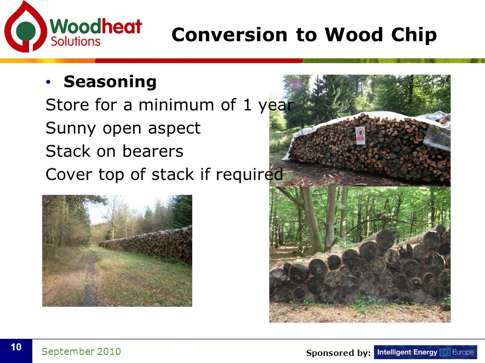 Sponsored by: September 2010 10 Conversion to Wood Chip Seasoning Store for a minimum of 1 year Sunny open aspect Stack on bearers Cover top of stack