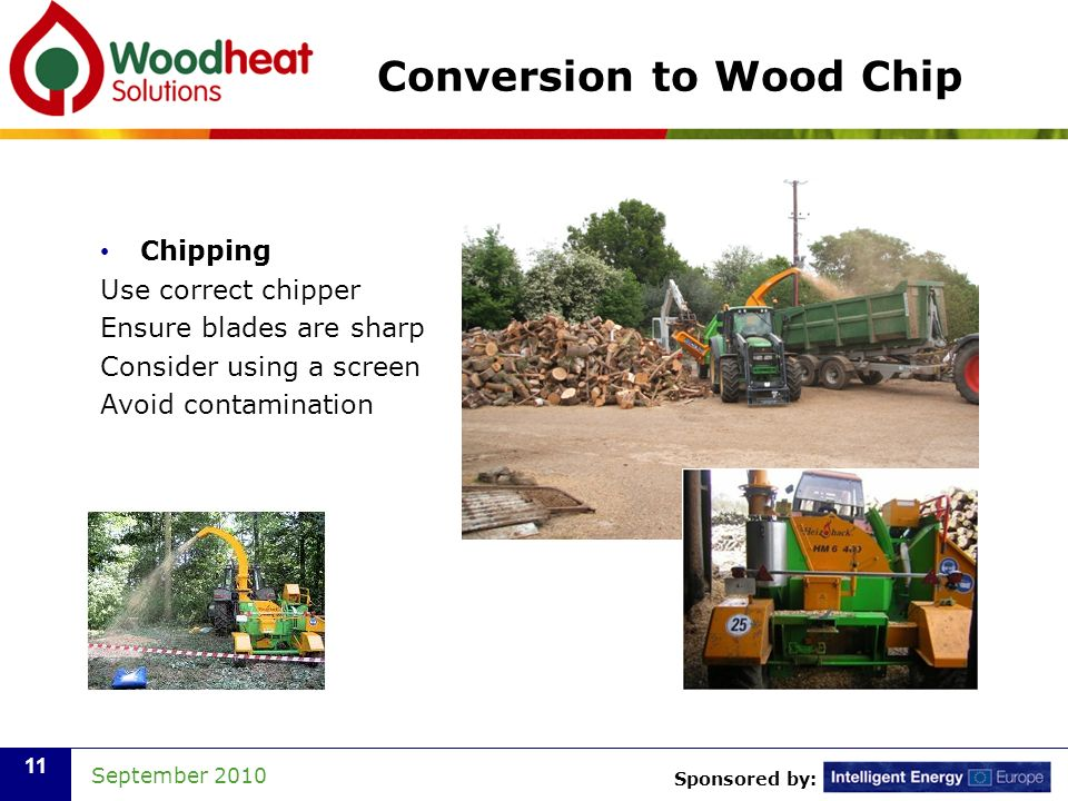 Sponsored by: September 2010 11 Conversion to Wood Chip Chipping Use correct chipper Ensure blades are sharp Consider using a screen Avoid contamination