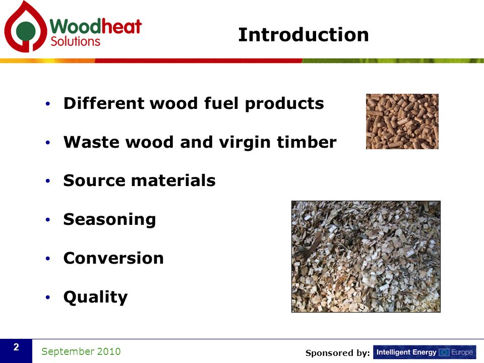 Sponsored by: September 2010 2 Introduction Different wood fuel products Waste wood and virgin timber Source materials Seasoning Conversion Quality