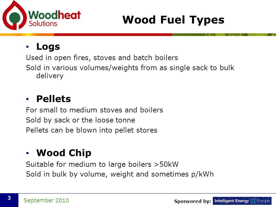 Sponsored by: September 2010 3 Wood Fuel Types Logs Used in open fires, stoves and batch boilers Sold in various volumes/weights from as single sack to bulk delivery Pellets For small to medium stoves and boilers Sold by sack or the loose tonne Pellets can be blown into pellet stores Wood Chip Suitable for medium to large boilers >50kW Sold in bulk by volume, weight and sometimes p/kWh
