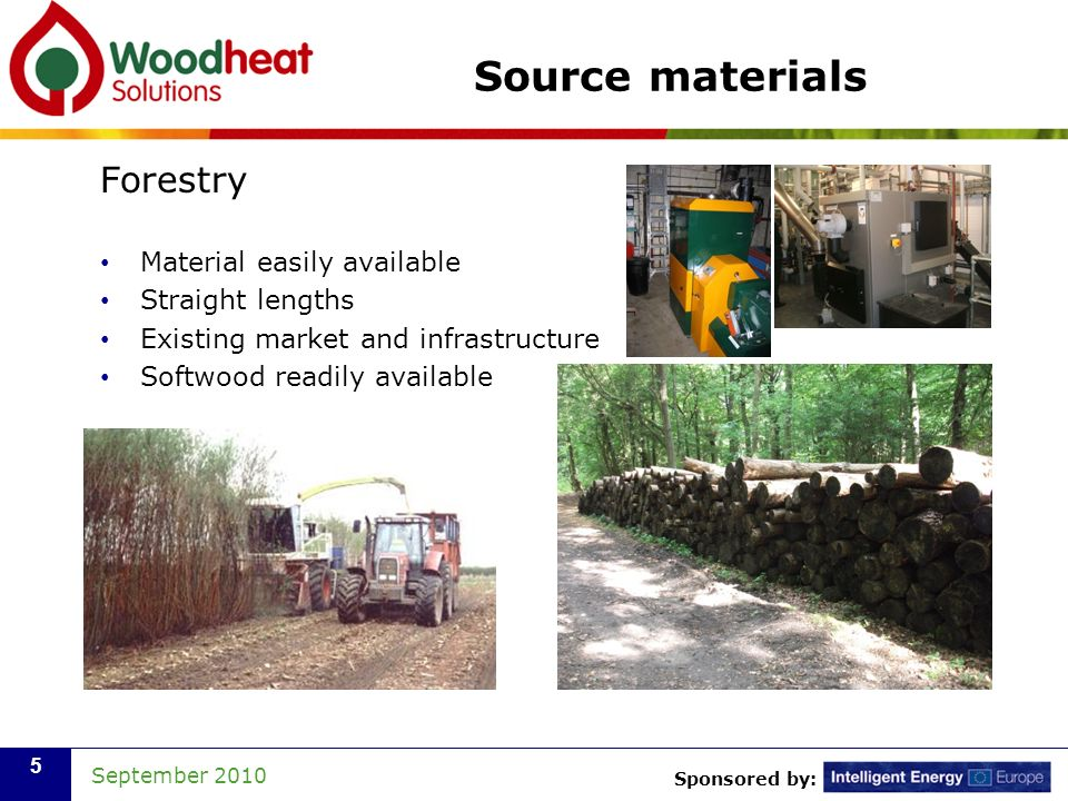 Sponsored by: September 2010 5 Source materials Forestry Material easily available Straight lengths Existing market and infrastructure Softwood readily available