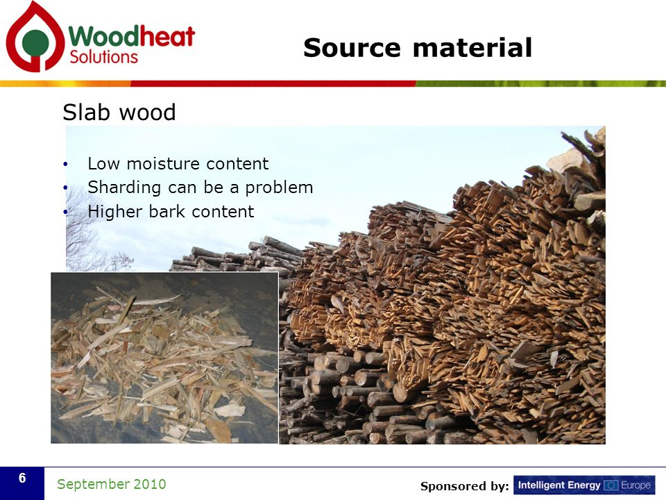 Sponsored by: September 2010 6 Source material Slab wood Low moisture content Sharding can be a problem Higher bark content