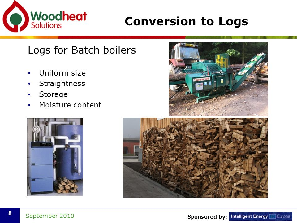 Sponsored by: September 2010 8 Conversion to Logs Logs for Batch boilers Uniform size Straightness Storage Moisture content