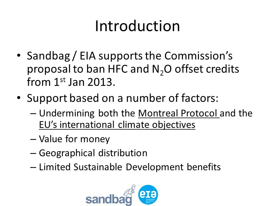 Introduction Sandbag / EIA supports the Commissions proposal to ban HFC and N 2 O offset credits from 1 st Jan 2013.