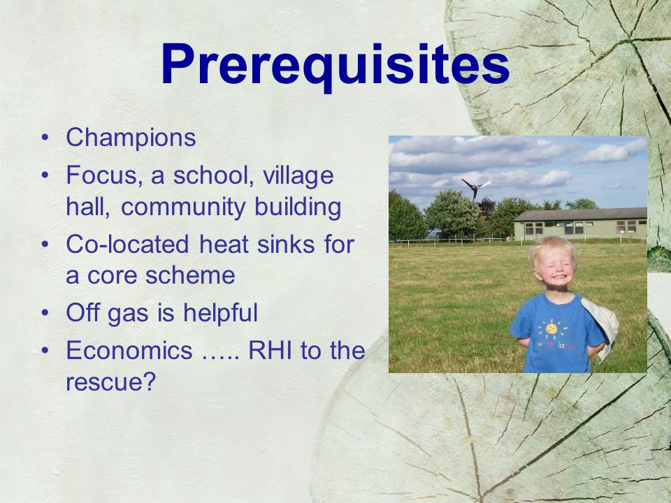 Prerequisites Champions Focus, a school, village hall, community building Co-located heat sinks for a core scheme Off gas is helpful Economics …..