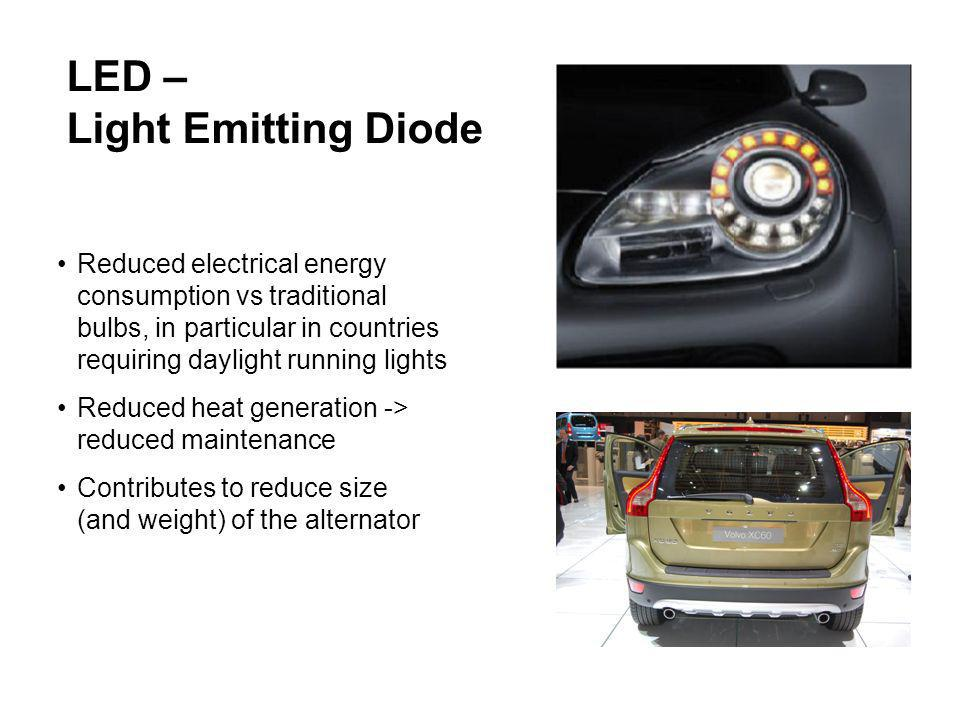 Reduced electrical energy consumption vs traditional bulbs, in particular in countries requiring daylight running lights Reduced heat generation -> reduced maintenance Contributes to reduce size (and weight) of the alternator LED – Light Emitting Diode