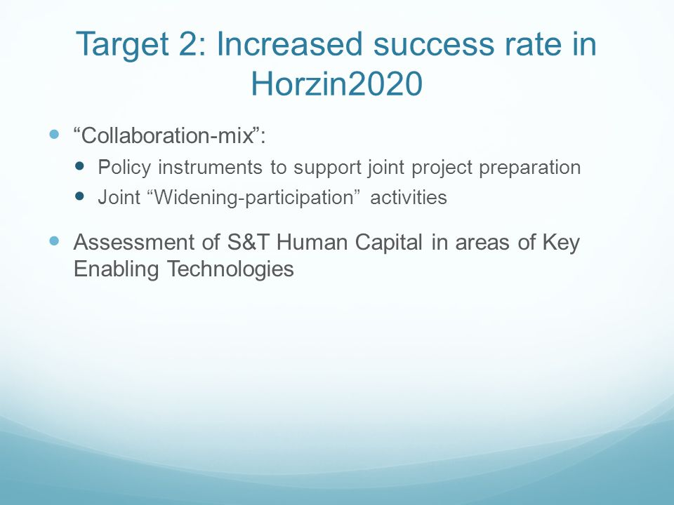Target 2: Increased success rate in Horzin2020 Collaboration-mix: Policy instruments to support joint project preparation Joint Widening-participation activities Assessment of S&T Human Capital in areas of Key Enabling Technologies