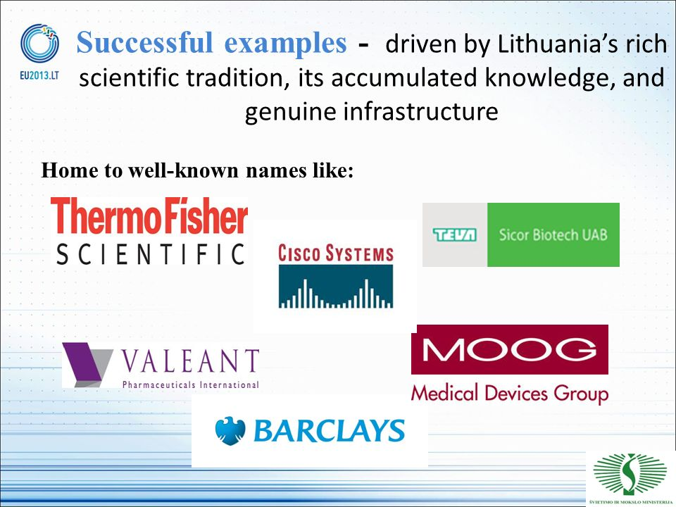 Successful examples - driven by Lithuanias rich scientific tradition, its accumulated knowledge, and genuine infrastructure Home to well-known names l