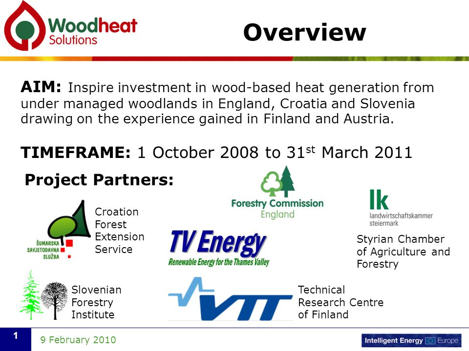 9 February Overview AIM: Inspire investment in wood-based heat generation from under managed woodlands in England, Croatia and Slovenia drawing on the experience gained in Finland and Austria.