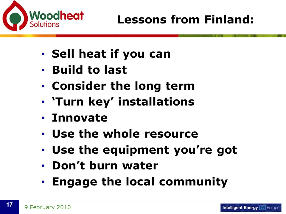 9 February Lessons from Finland: Sell heat if you can Build to last Consider the long term Turn key installations Innovate Use the whole resource Use the equipment youre got Dont burn water Engage the local community