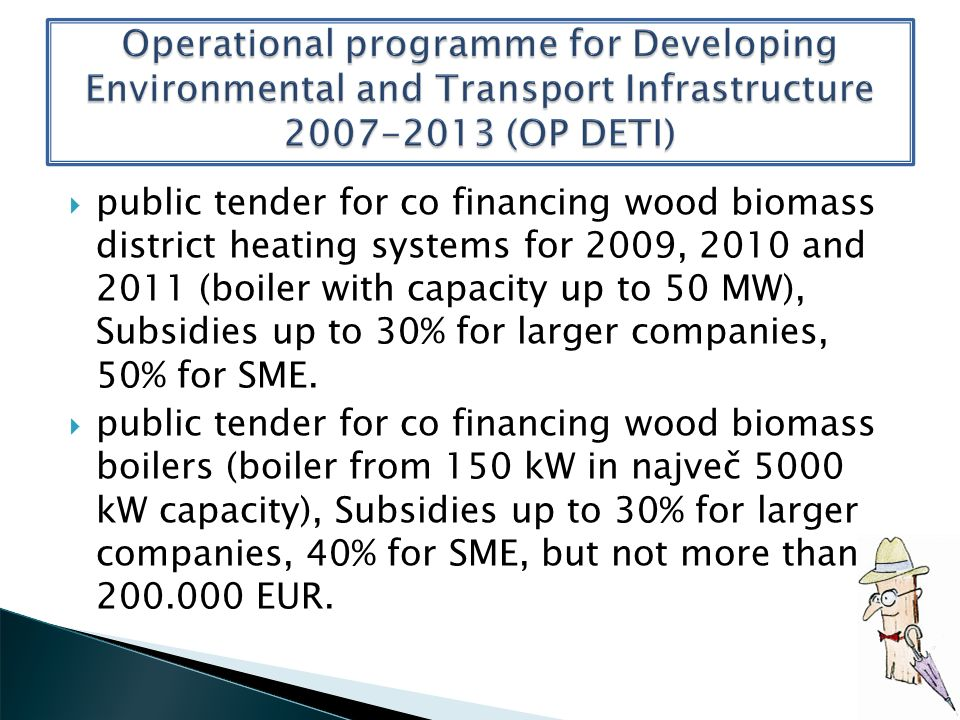 public tender for co financing wood biomass district heating systems for 2009, 2010 and 2011 (boiler with capacity up to 50 MW), Subsidies up to 30% for larger companies, 50% for SME.