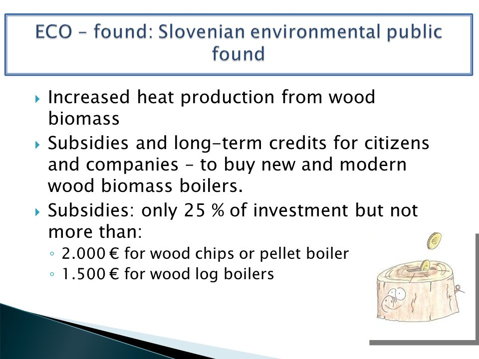 Increased heat production from wood biomass Subsidies and long-term credits for citizens and companies – to buy new and modern wood biomass boilers.