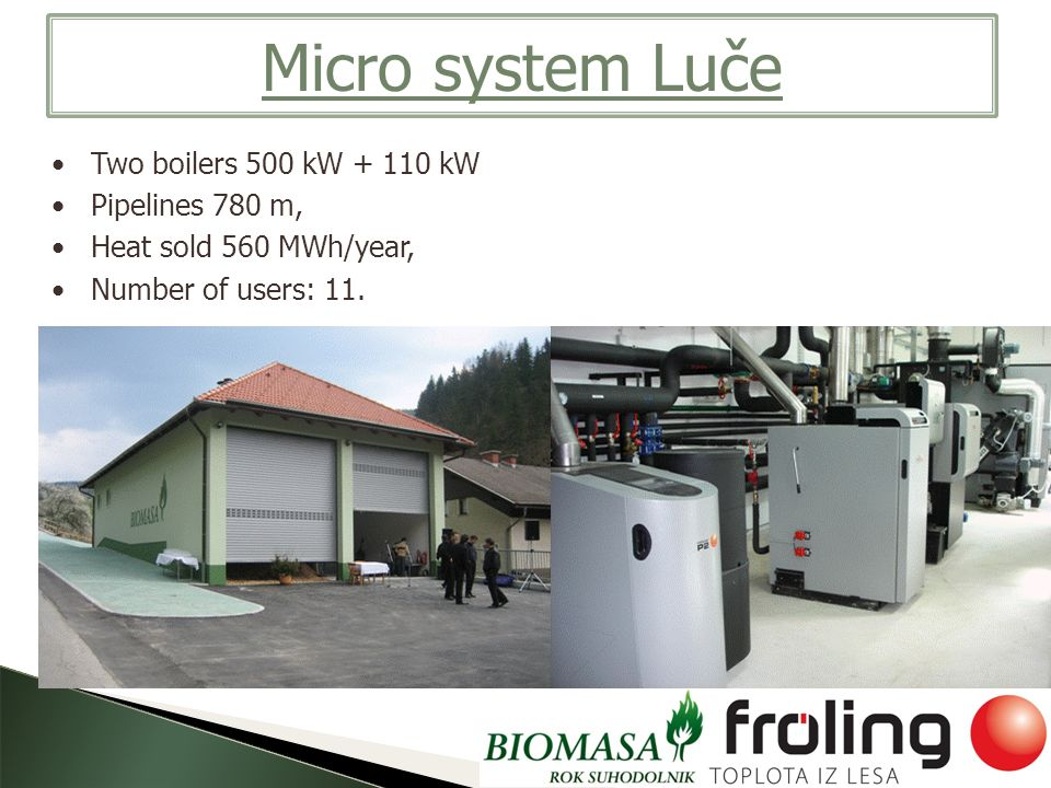 Micro system Luče Two boilers 500 kW + 110 kW Pipelines 780 m, Heat sold 560 MWh/year, Number of users: 11.