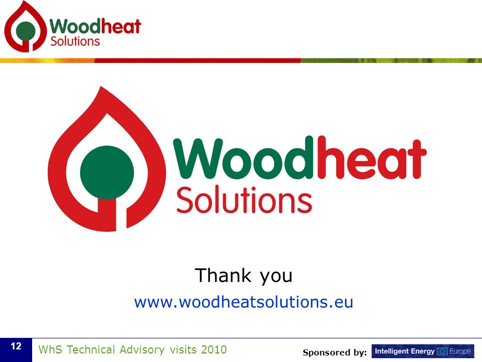 Sponsored by: WhS Technical Advisory visits 2010 12 Thank you www.woodheatsolutions.eu