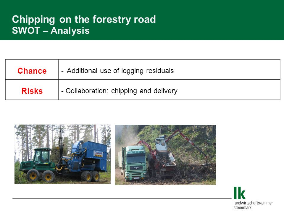 Chance - Additional use of logging residuals Risks - Collaboration: chipping and delivery Chipping on the forestry road SWOT – Analysis