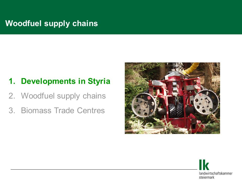 Woodfuel supply chains 1. Developments in Styria 2. Woodfuel supply chains 3. Biomass Trade Centres