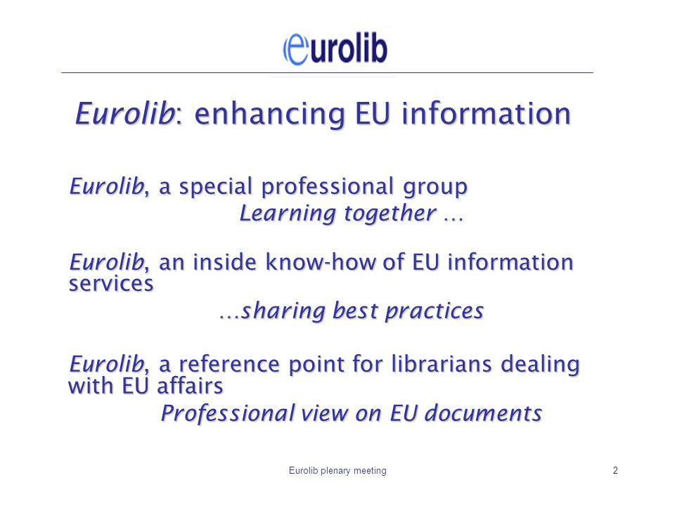 Eurolib plenary meeting2 Eurolib: enhancing EU information Eurolib, a special professional group Learning together … Eurolib, an inside know-how of EU information services …sharing best practices Eurolib, a reference point for librarians dealing with EU affairs Professional view on EU documents