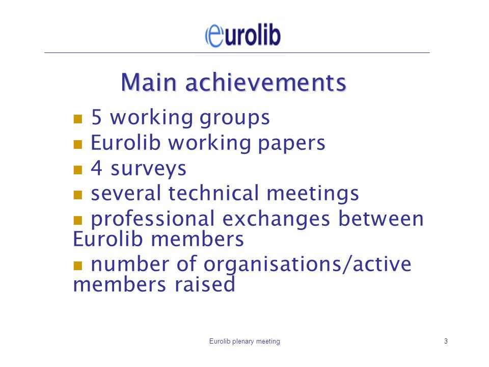 Eurolib plenary meeting3 Main achievements 5 working groups Eurolib working papers 4 surveys several technical meetings professional exchanges between Eurolib members number of organisations/active members raised