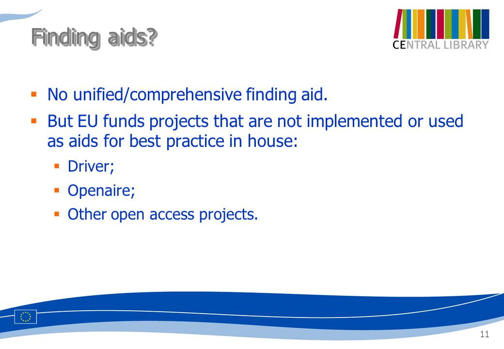 11 No unified/comprehensive finding aid. But EU funds projects that are not implemented or used as aids for best practice in house: Driver; Openaire;