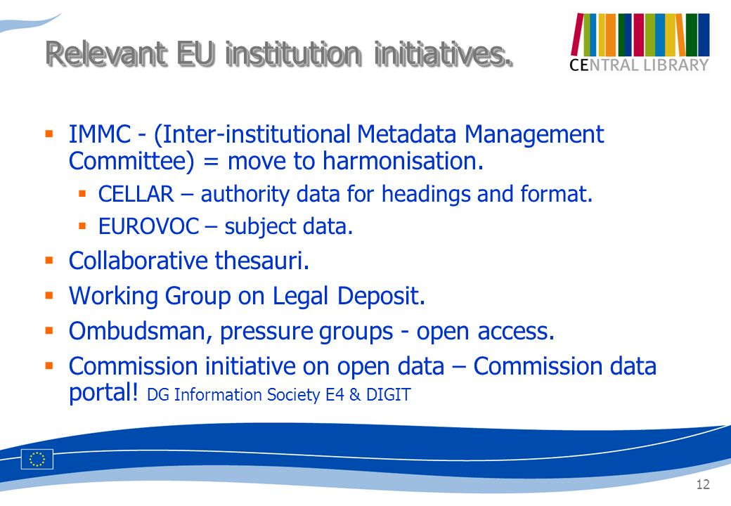 12 IMMC - (Inter-institutional Metadata Management Committee) = move to harmonisation. CELLAR – authority data for headings and format. EUROVOC – subj