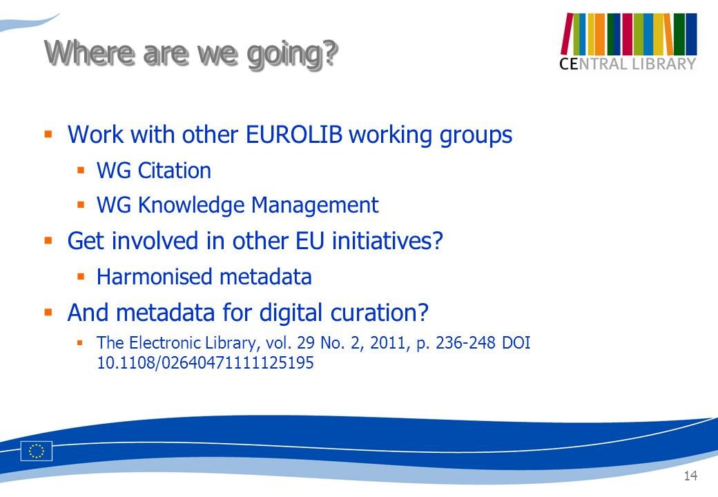 14 Work with other EUROLIB working groups WG Citation WG Knowledge Management Get involved in other EU initiatives? Harmonised metadata And metadata f