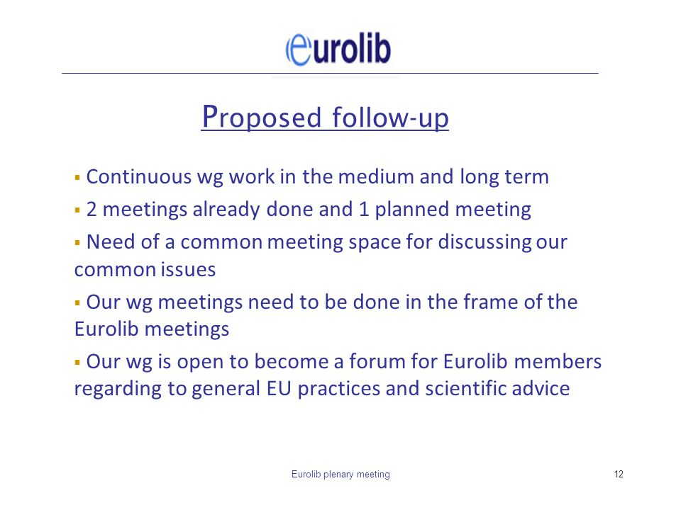 Eurolib plenary meeting12 P roposed follow-up Continuous wg work in the medium and long term 2 meetings already done and 1 planned meeting Need of a c