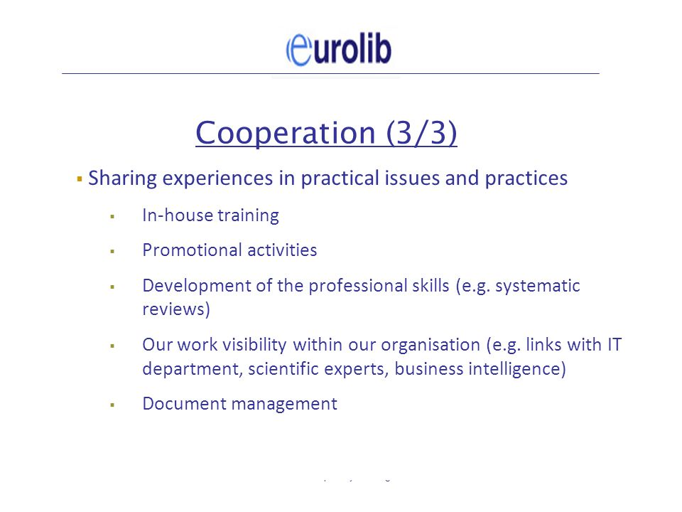 Eurolib plenary meeting7 Cooperation (3/3) Sharing experiences in practical issues and practices In-house training Promotional activities Development