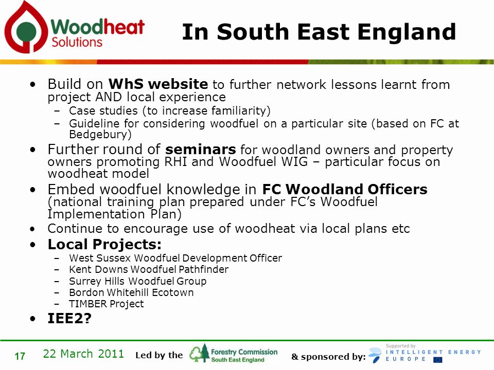 & sponsored by: Led by the 22 March 2011 17 In South East England Build on WhS website to further network lessons learnt from project AND local experience –Case studies (to increase familiarity) –Guideline for considering woodfuel on a particular site (based on FC at Bedgebury) Further round of seminars for woodland owners and property owners promoting RHI and Woodfuel WIG – particular focus on woodheat model Embed woodfuel knowledge in FC Woodland Officers (national training plan prepared under FCs Woodfuel Implementation Plan) Continue to encourage use of woodheat via local plans etc Local Projects: –West Sussex Woodfuel Development Officer –Kent Downs Woodfuel Pathfinder –Surrey Hills Woodfuel Group –Bordon Whitehill Ecotown –TIMBER Project IEE2?
