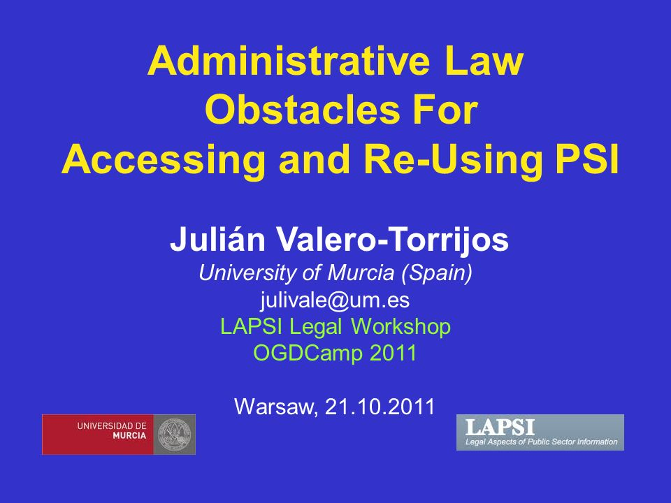Administrative Law Obstacles For Accessing and Re-Using PSI Julián Valero-Torrijos University of Murcia (Spain) julivale@um.es LAPSI Legal Workshop OGDCamp 2011 Warsaw, 21.10.2011