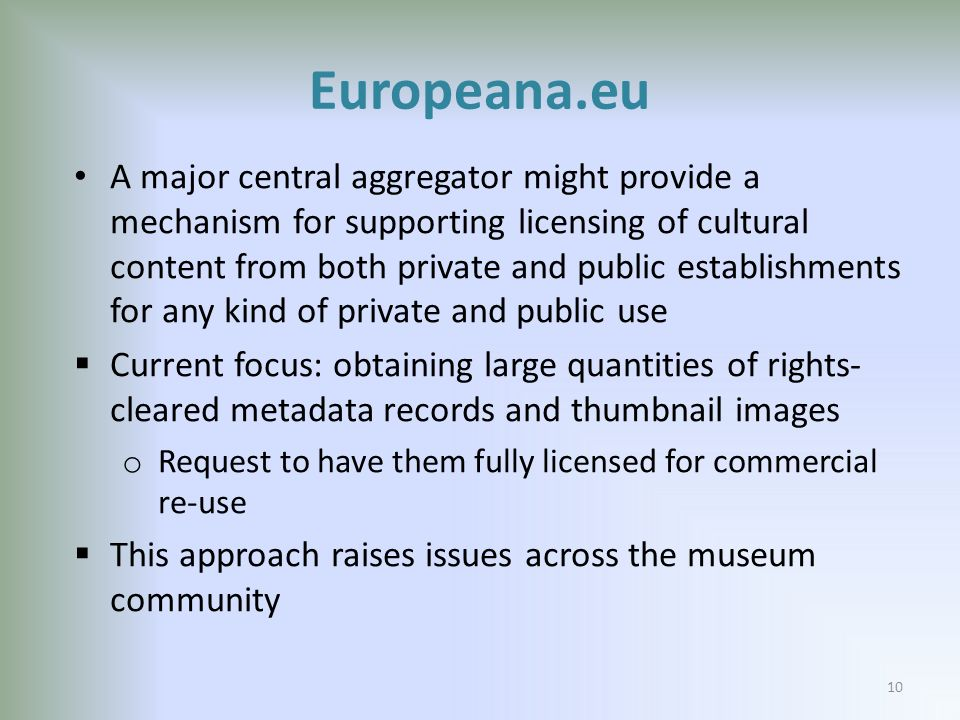 Europeana.eu A major central aggregator might provide a mechanism for supporting licensing of cultural content from both private and public establishments for any kind of private and public use Current focus: obtaining large quantities of rights- cleared metadata records and thumbnail images o Request to have them fully licensed for commercial re-use This approach raises issues across the museum community 10