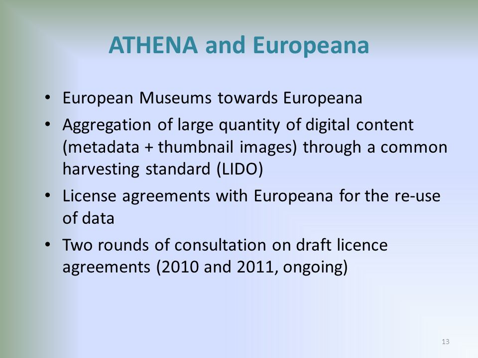 ATHENA and Europeana European Museums towards Europeana Aggregation of large quantity of digital content (metadata + thumbnail images) through a common harvesting standard (LIDO) License agreements with Europeana for the re-use of data Two rounds of consultation on draft licence agreements (2010 and 2011, ongoing) 13