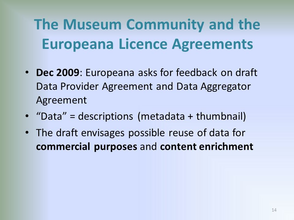 The Museum Community and the Europeana Licence Agreements Dec 2009: Europeana asks for feedback on draft Data Provider Agreement and Data Aggregator Agreement Data = descriptions (metadata + thumbnail) The draft envisages possible reuse of data for commercial purposes and content enrichment 14