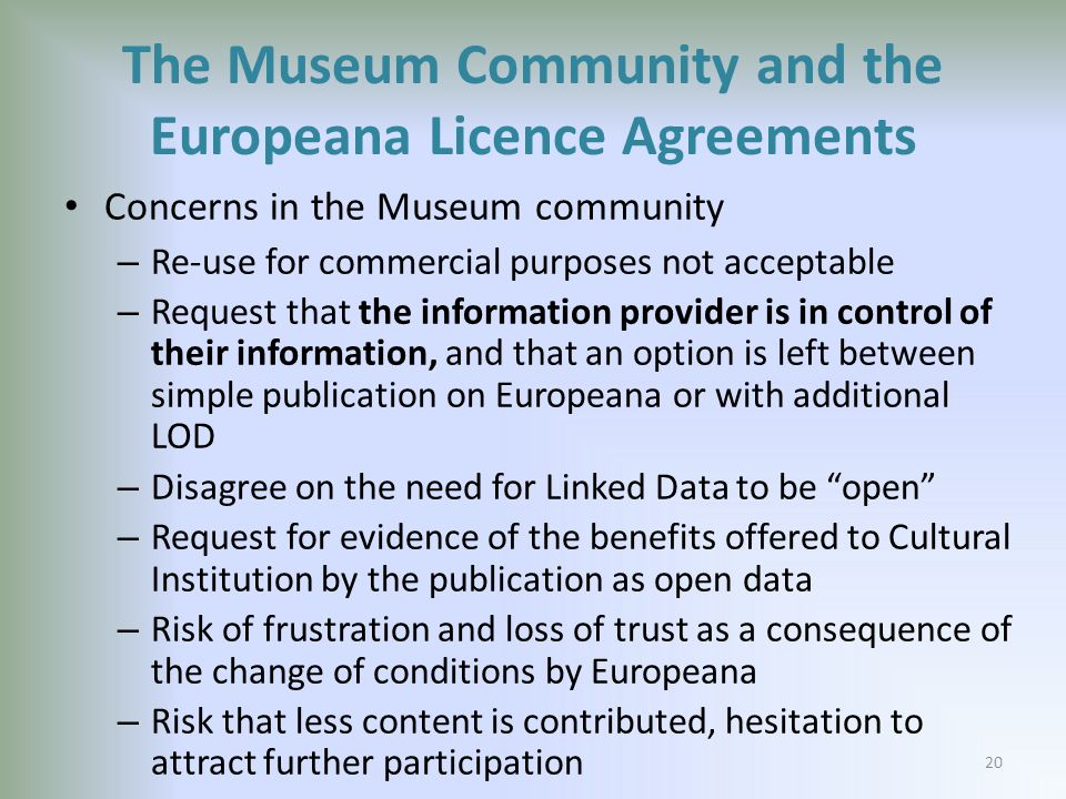 The Museum Community and the Europeana Licence Agreements Concerns in the Museum community – Re-use for commercial purposes not acceptable – Request that the information provider is in control of their information, and that an option is left between simple publication on Europeana or with additional LOD – Disagree on the need for Linked Data to be open – Request for evidence of the benefits offered to Cultural Institution by the publication as open data – Risk of frustration and loss of trust as a consequence of the change of conditions by Europeana – Risk that less content is contributed, hesitation to attract further participation 20