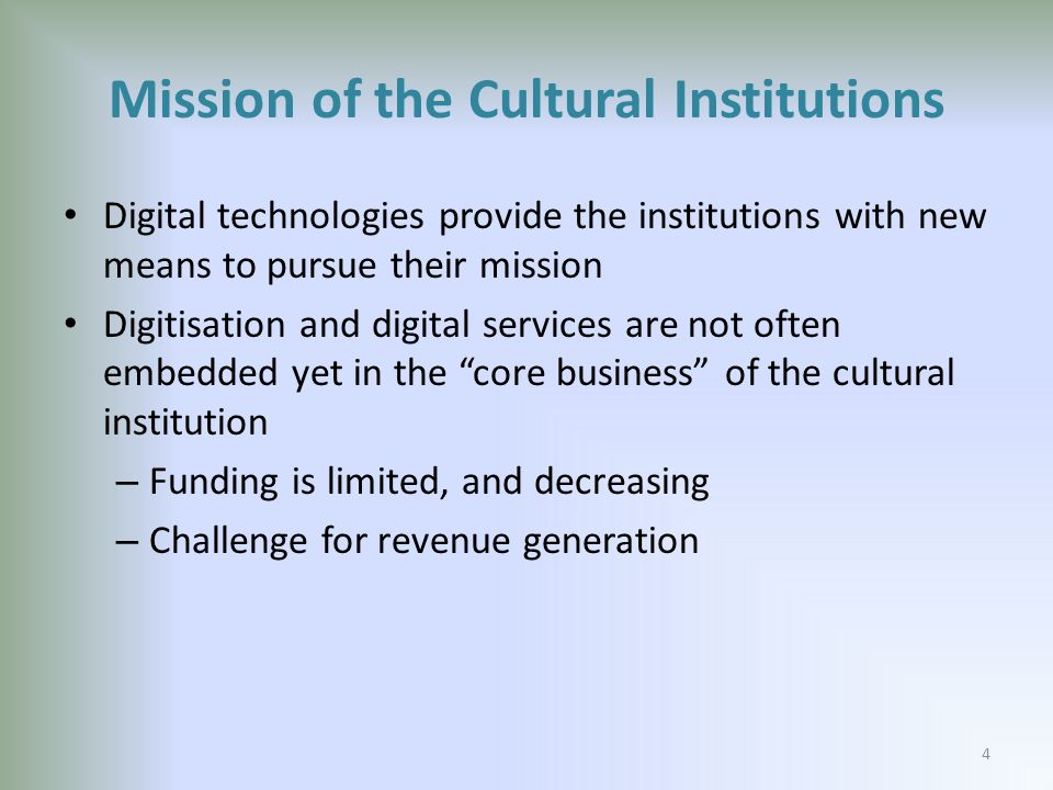 Mission of the Cultural Institutions Digital technologies provide the institutions with new means to pursue their mission Digitisation and digital services are not often embedded yet in the core business of the cultural institution – Funding is limited, and decreasing – Challenge for revenue generation 4