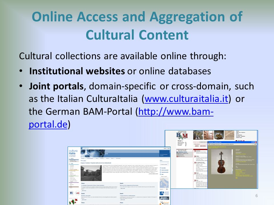 Online Access and Aggregation of Cultural Content Cultural collections are available online through: Institutional websites or online databases Joint portals, domain-specific or cross-domain, such as the Italian CulturaItalia (www.culturaitalia.it) or the German BAM-Portal (http://www.bam- portal.de)www.culturaitalia.ithttp://www.bam- portal.de 6