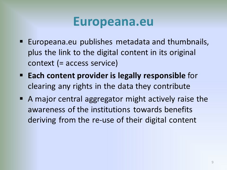 Europeana.eu Europeana.eu publishes metadata and thumbnails, plus the link to the digital content in its original context (= access service) Each content provider is legally responsible for clearing any rights in the data they contribute A major central aggregator might actively raise the awareness of the institutions towards benefits deriving from the re-use of their digital content 9
