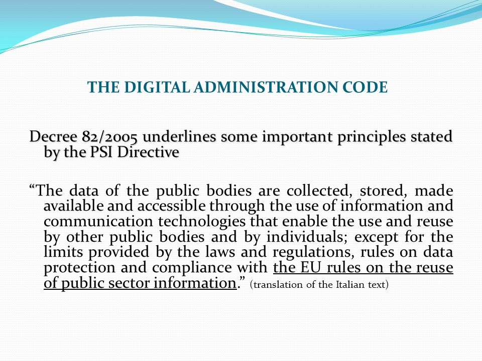 THE DIGITAL ADMINISTRATION CODE Decree 82/2005 underlines some important principles stated by the PSI Directive The data of the public bodies are coll