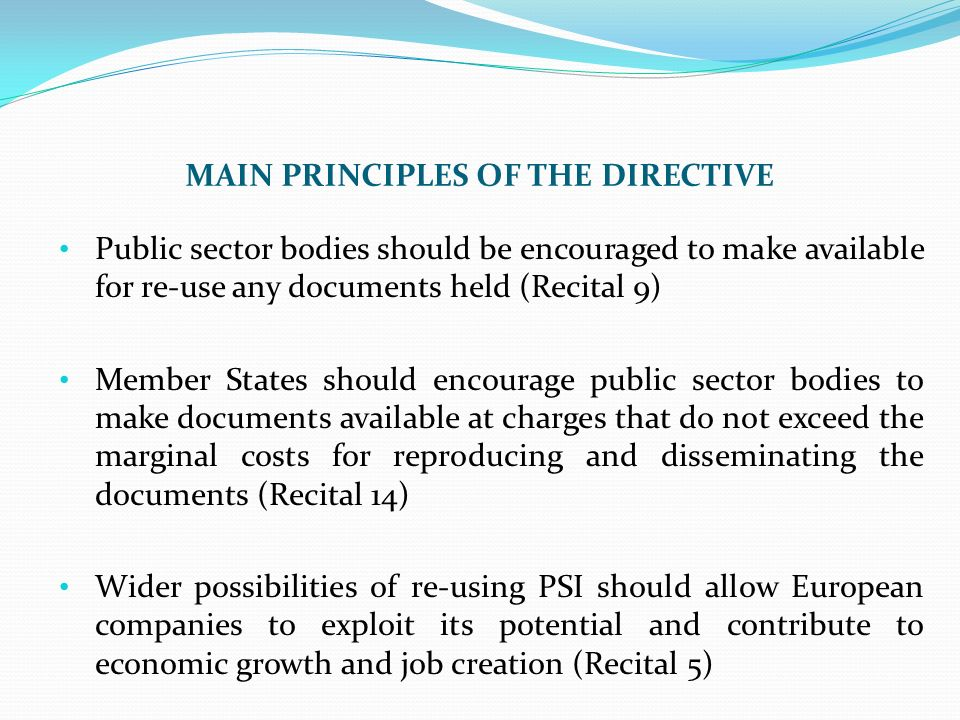 MAIN PRINCIPLES OF THE DIRECTIVE Public sector bodies should be encouraged to make available for re-use any documents held (Recital 9) Member States should encourage public sector bodies to make documents available at charges that do not exceed the marginal costs for reproducing and disseminating the documents (Recital 14) Wider possibilities of re-using PSI should allow European companies to exploit its potential and contribute to economic growth and job creation (Recital 5)