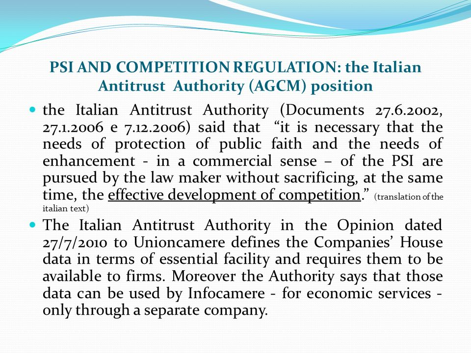 PSI AND COMPETITION REGULATION: the Italian Antitrust Authority (AGCM) position The Italian Antitrust Law (L.287/90) states that: Public companies or those in which the State is the majority shareholder shall operate through separate companies if they intend to trade on markets other than those on which they perform the specific tasks assigned to them (art.8 par.