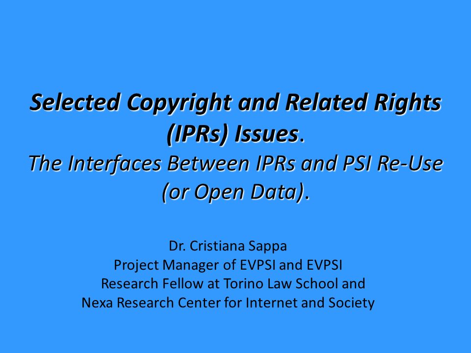 Selected Copyright and Related Rights (IPRs) Issues. The Interfaces Between IPRs and PSI Re-Use (or Open Data). Dr. Cristiana Sappa Project Manager of