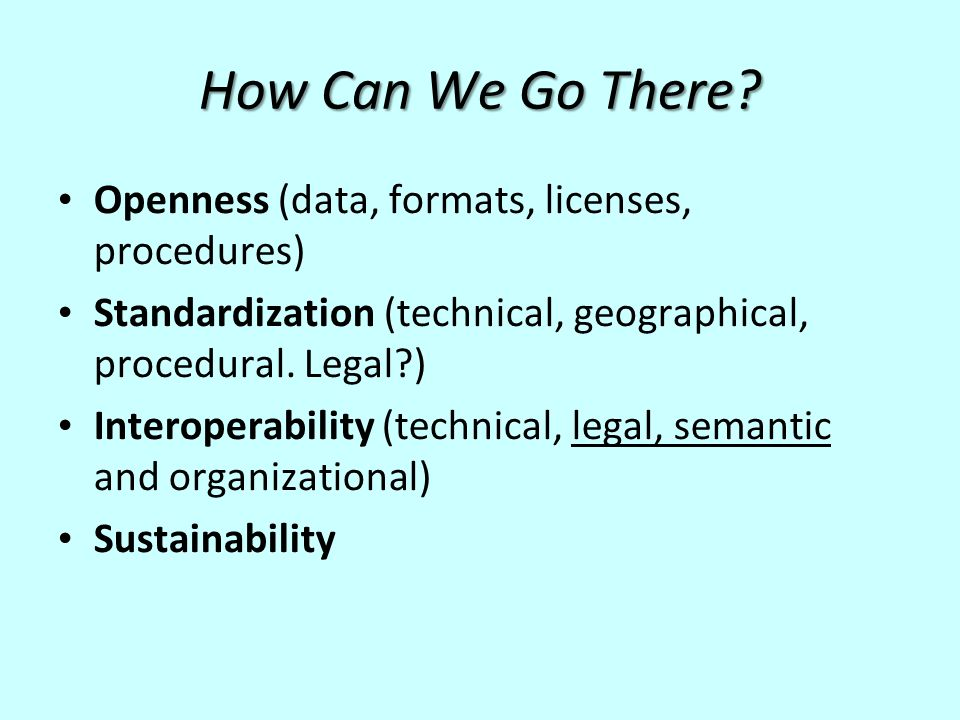 How Can We Go There? Openness (data, formats, licenses, procedures) Standardization (technical, geographical, procedural. Legal?) Interoperability (te
