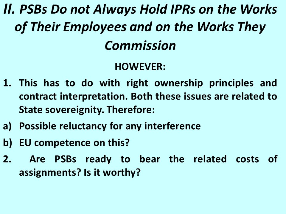 II. PSBs Do not Always Hold IPRs on the Works of Their Employees and on the Works They Commission HOWEVER: 1.This has to do with right ownership princ