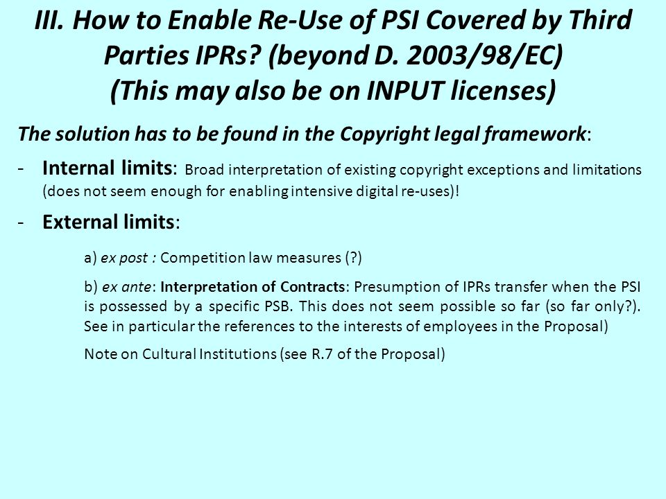 III. How to Enable Re-Use of PSI Covered by Third Parties IPRs? (beyond D. 2003/98/EC) (This may also be on INPUT licenses) The solution has to be fou