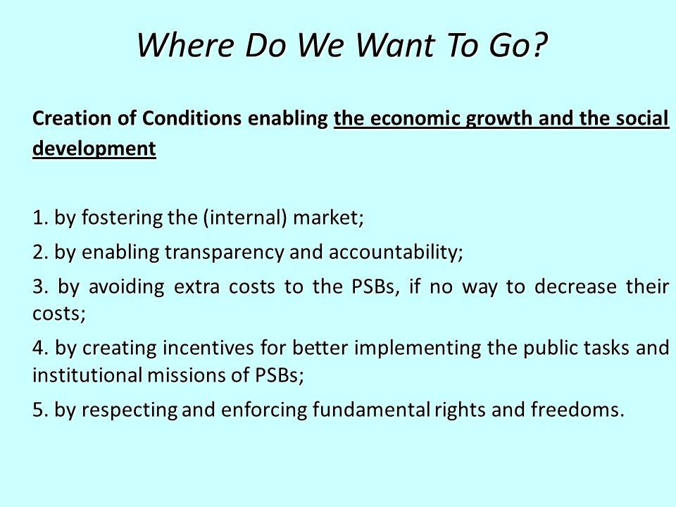 Where Do We Want To Go? Creation of Conditions enabling the economic growth and the social development 1. by fostering the (internal) market; 2. by en